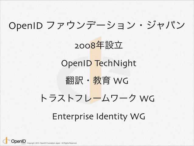 OpenID ファウンデーション・ジャパン  2008年設立  OpenID TechNight  翻訳・教育 WG  トラストフレームワーク WG  Enterprise Identity WG  Copyright 2013 OpenID ...