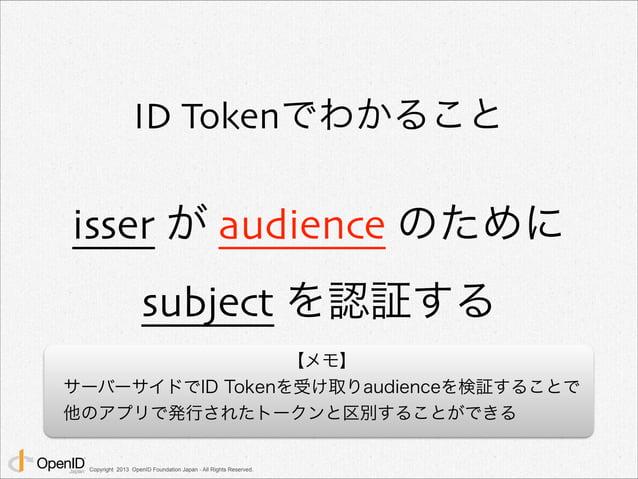 ID Tokenでわかること  isser が audience のために  subject を認証する  Copyright 2013 OpenID Foundation Japan - All Rights Reserved.  【メモ】 ...