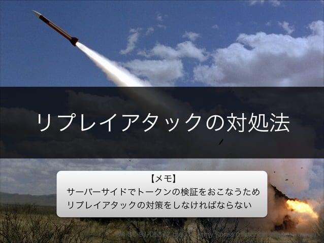 リプレイアタックの対処法  【メモ】  サーバーサイドでトークンの検証をおこなうため  リプレイアタックの対策をしなければならない  Copyright 2013 OpenID Foundation Japan - All Rights Res...