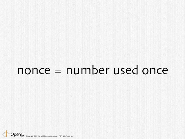 nonce = number used once  Copyright 2013 OpenID Foundation Japan - All Rights Reserved.