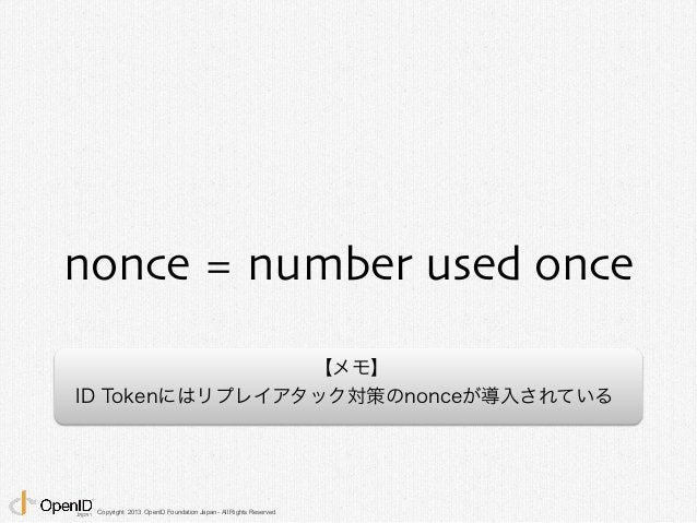 nonce = number used once  Copyright 2013 OpenID Foundation Japan - All Rights Reserved.  【メモ】  ID Tokenにはリプレイアタック対策のnonceが...