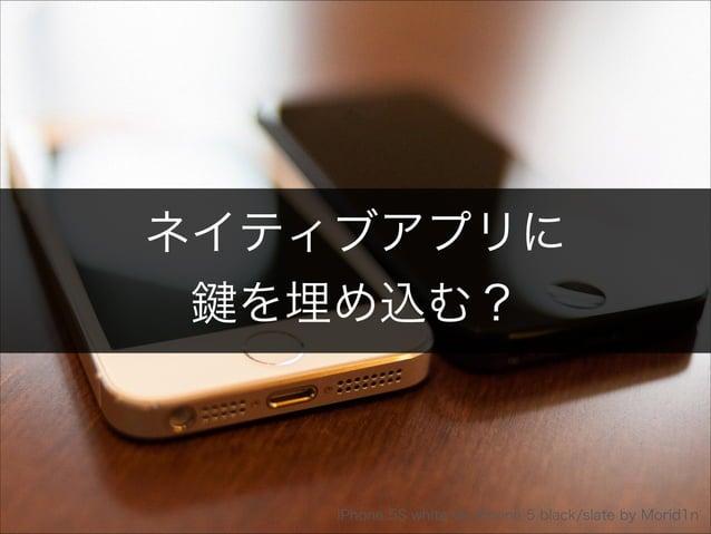 ネイティブアプリに  鍵を埋め込む?  Copyright 2013 OpenID Foundation Japan - All Rights Reserved. iPhone 5S white vs. iPhone 5 black/slate...