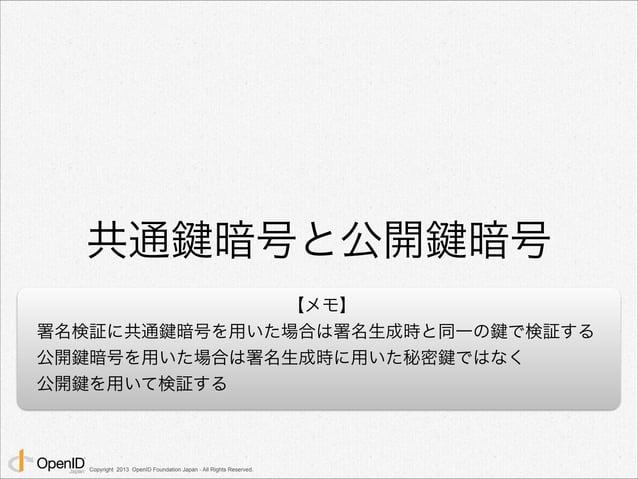 共通鍵暗号と公開鍵暗号  Copyright 2013 OpenID Foundation Japan - All Rights Reserved.  【メモ】  署名検証に共通鍵暗号を用いた場合は署名生成時と同一の鍵で検証する  公開鍵暗号を...