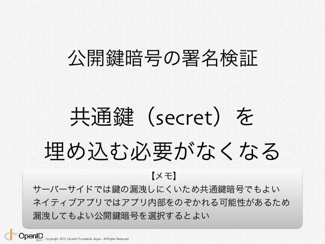 公開鍵暗号の署名検証  共通鍵(secret)を  埋め込む必要がなくなる  Copyright 2013 OpenID Foundation Japan - All Rights Reserved.  【メモ】  サーバーサイドでは鍵の漏洩し...