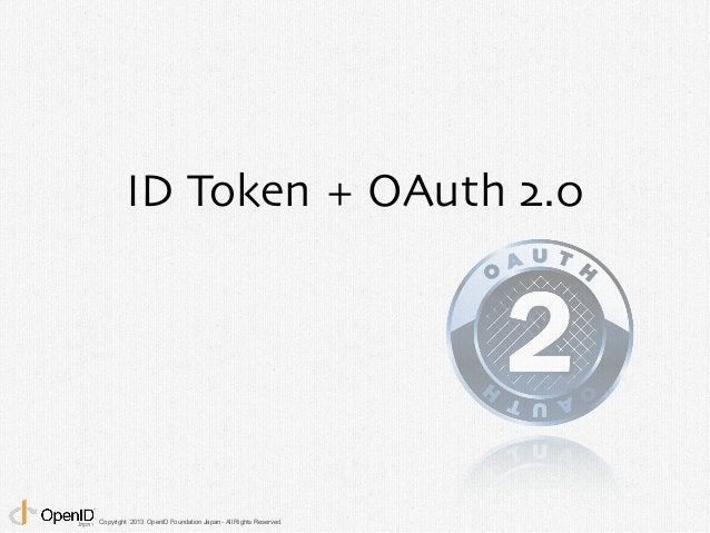 ID Token + OAuth 2.0  Copyright 2013 OpenID Foundation Japan - All Rights Reserved.