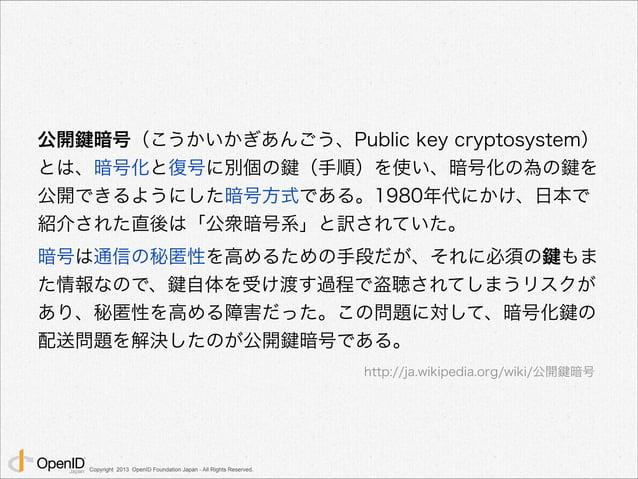 秘密鍵を渡さずに  ! 公開鍵だけを渡して  ! 秘密鍵を持っていることを証明できる  Copyright 2013 OpenID Foundation Japan - All Rights Reserved.