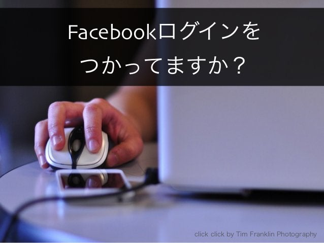 Facebookログインを  つかってますか?  Copyright 2013 OpenID Foundation Japan - All Rights Reserved. click click by Tim Franklin Photogr...