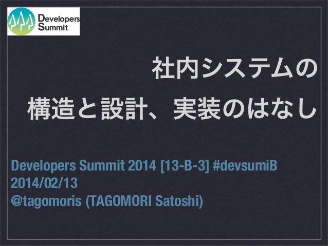 社内システムの 構造と設計、実装のはなし Developers Summit 2014 [13-B-3] #devsumiB 2014/02/13 @tagomoris (TAGOMORI Satoshi)