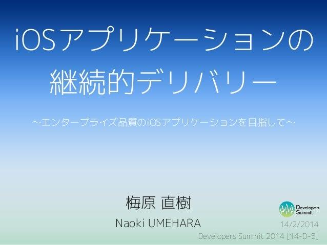 iOSアプリケーションの 継続的デリバリー 〜エンタープライズ品質のiOSアプリケーションを目指して〜  梅原 直樹 Naoki UMEHARA  14/2/2014 Developers Summit 2014 [14-D-5]