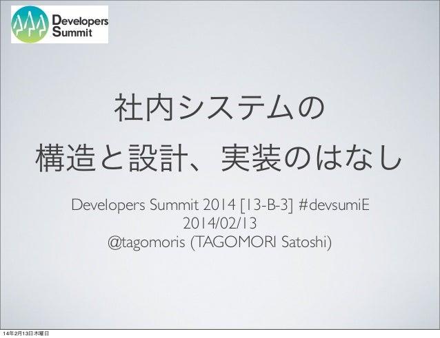 社内システムの 構造と設計、実装のはなし Developers Summit 2014 [13-B-3] #devsumiE 2014/02/13 @tagomoris (TAGOMORI Satoshi)  14年2月13日木曜日