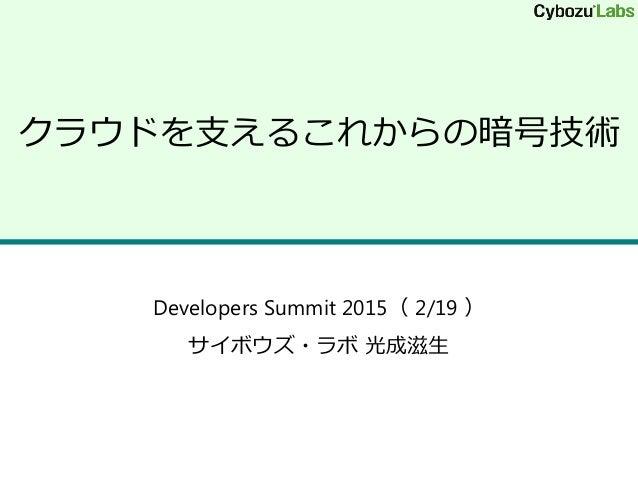クラウドを支えるこれからの暗号技術 Developers Summit 2015( 2/19 ) サイボウズ・ラボ 光成滋生