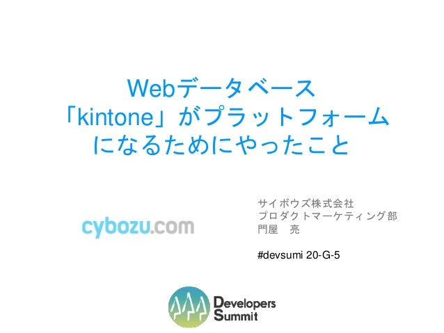 Webデータベース 「kintone」がプラットフォーム になるためにやったこと サイボウズ株式会社 プロダクトマーケティング部 門屋 亮 #devsumi 20-G-5