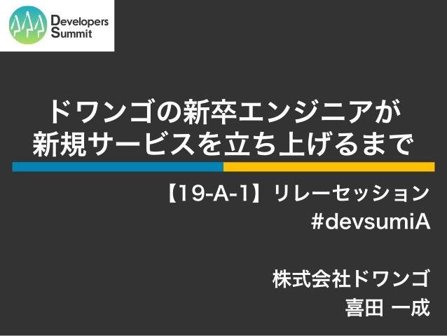 ドワンゴの新卒エンジニアが 新規サービスを立ち上げるまで 【19-A-1】リレーセッション #devsumiA 株式会社ドワンゴ 喜田 一成