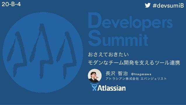 長沢 智治 @tnagasawa アトラシアン株式会社 エバンジェリスト おさえておきたい モダンなチーム開発を支えるツール連携 20-B-4 #devsumiB
