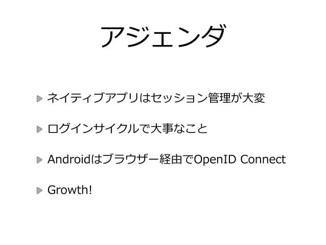 アジェンダ ネイティブアプリはセッション管理理が⼤大変  ログインサイクルで⼤大事なこと  Androidはブラウザー経由でOpenID Connect  Growth!