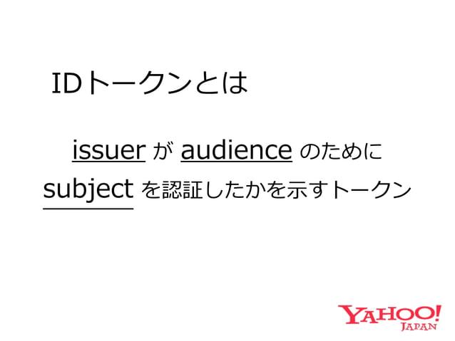 IDトークンとは issuer が audience のために   subject を認証したかを⽰示すトークン End-User
