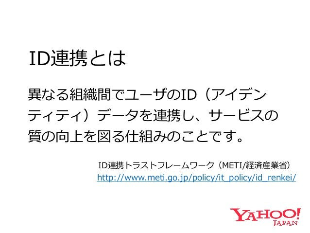 ID連携とは 異異なる組織間でユーザのID(アイデン ティティ)データを連携し、サービスの 質の向上を図る仕組みのことです。 ID連携トラストフレームワーク(METI/経済産業省省)  http://www.meti.go.jp/policy...