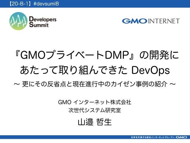 『GMOプライベートDMP』の開発に あたって取り組んできた DevOps GMO インターネット株式会社 次世代システム研究室 山邉 哲生 ∼ 更にその反省点と現在進行中のカイゼン事例の紹介 ∼ 【20-B-1】#devsumiB
