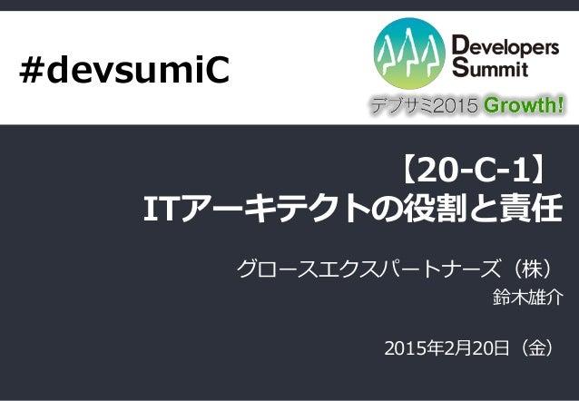 【20-C-1】 ITアーキテクトの役割と責任 グロースエクスパートナーズ(株) 鈴木雄介 2015年2月20日(金) #devsumiC
