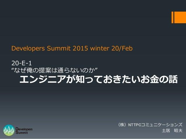 """Developers Summit 2015 winter 20/Feb 20-E-1 """"なぜ俺の提案は通らないのか"""" エンジニアが知っておきたいお金の話 (株)NTTPCコミュニケーションズ 土居 昭夫"""