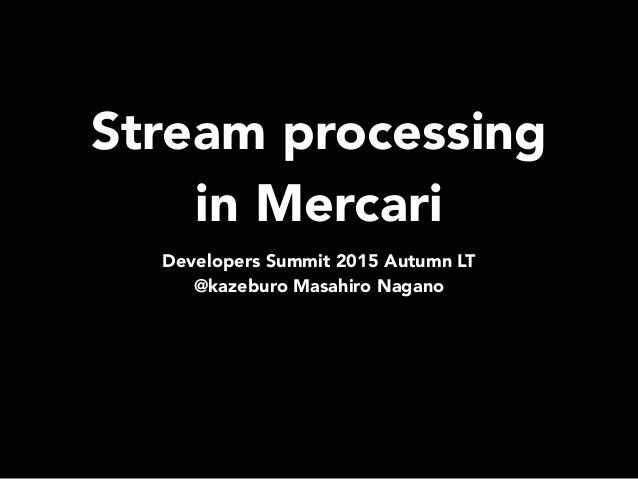 Stream processing in Mercari Developers Summit 2015 Autumn LT @kazeburo Masahiro Nagano
