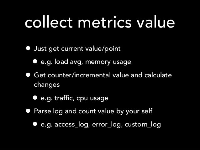 collect metrics value • Just get current value/point • e.g. load avg, memory usage • Get counter/incremental value and cal...
