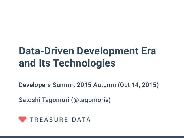 Data-Driven Development Era and Its Technologies Developers Summit 2015 Autumn (Oct 14, 2015) Satoshi Tagomori (@tagomoris)