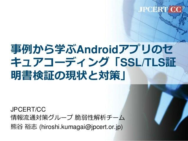 事例から学ぶAndroidアプリのセ キュアコーディング「SSL/TLS証 明書検証の現状と対策」 JPCERT/CC 情報流通対策グループ 脆弱性解析チーム 熊谷 裕志 (hiroshi.kumagai@jpcert.or.jp)