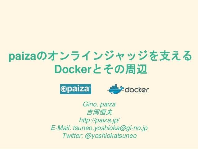 paizaのオンラインジャッジを支える Dockerとその周辺 Gino, paiza 吉岡恒夫 http://paiza.jp/ E-Mail: tsuneo.yoshioka@gi-no.jp Twitter: @yoshiokatsuneo