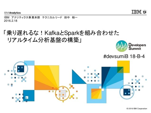 © 2016 IBM Corporation 「乗り遅れるな!KafkaとSparkを組み合わせた リアルタイム分析基盤の構築」 IBM アナリティクス事業本部 テクニカルリード 田中 裕一 2016.2.18 #devsumiB 18-B-4
