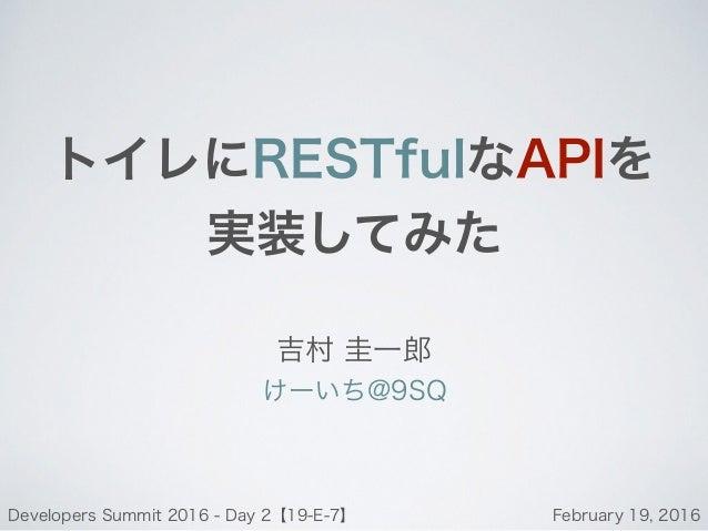トイレにRESTfulなAPIを 実装してみた 吉村 圭一郎 けーいち@9SQ Developers Summit 2016 - Day 2【19-E-7】 February 19, 2016