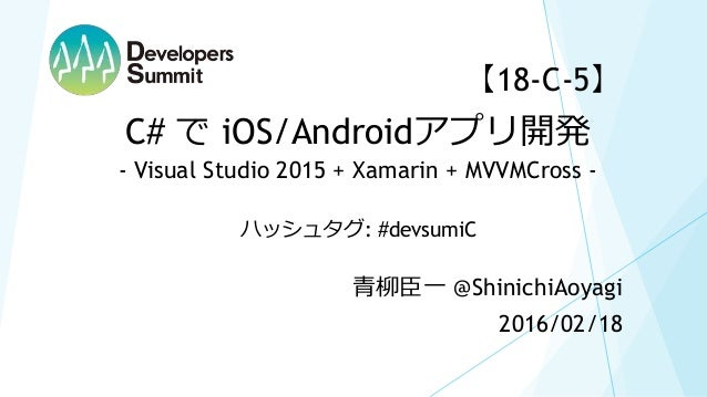 【18-C-5】 2016/02/18 青柳臣一 @ShinichiAoyagi C# で iOS/Androidアプリ開発 - Visual Studio 2015 + Xamarin + MVVMCross - ハッシュタグ: #devsu...