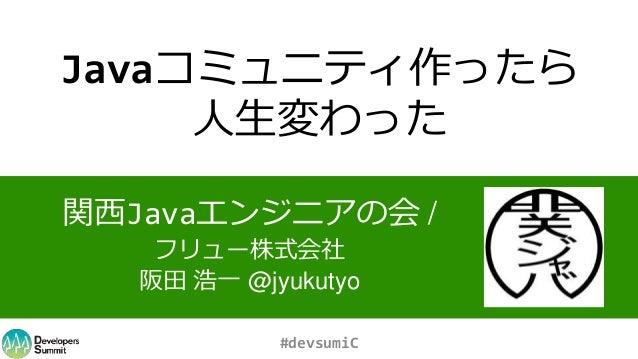 Javaコミュニティ作ったら 人生変わった 関西Javaエンジニアの会 / フリュー株式会社 阪田 浩一 @jyukutyo #devsumiC