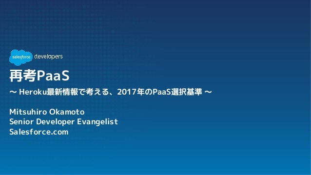 再考PaaS 〜 Heroku最新情報で考える、2017年のPaaS選択基準 〜 Mitsuhiro Okamoto Senior Developer Evangelist Salesforce.com