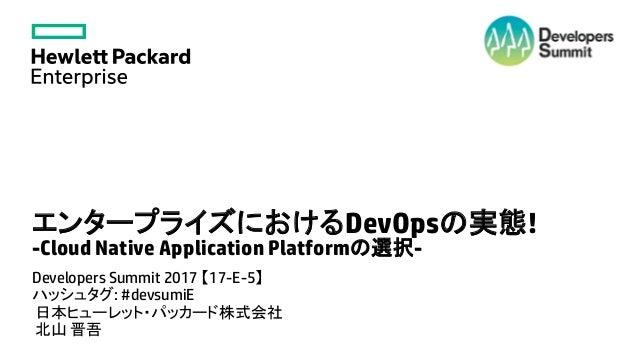 エンタープライズにおけるDevOpsの実態! -Cloud Native Application Platformの選択- Developers Summit 2017 【17-E-5】 ハッシュタグ: #devsumiE 日本ヒューレット・パ...