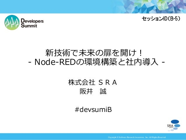 Copyright © Software Research Associates, Inc. All Rights Reserved 株式会社 SRA 阪井 誠 #devsumiB 新技術で未来の扉を開け! - Node-REDの環境構築と社内...