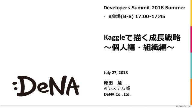 ©DeNA Co.,Ltd. Kaggleで描く成⻑戦略 〜個⼈編・組織編〜 July27,2018 原⽥ 慧 AIシステム部 DeNACo.,Ltd. Developers Summit 2018 Summer • B会場(B-...