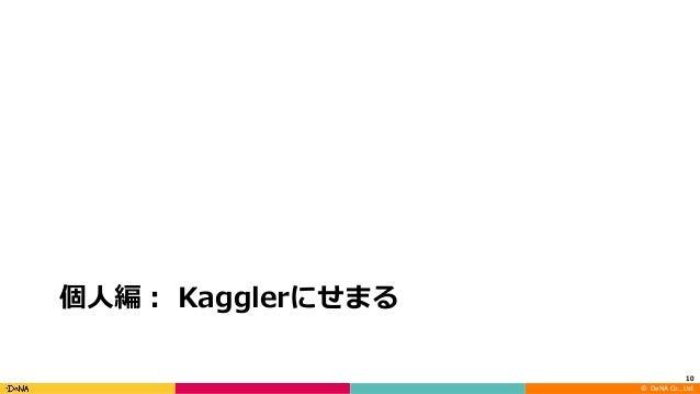 ©DeNA Co.,Ltd. 個⼈編: Kagglerにせまる 10