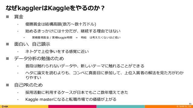 ©DeNA Co.,Ltd. なぜkagglerはKaggleをやるのか? n 賞⾦ ⁃ 優勝賞⾦は結構⾼額(数万〜数⼗万ドル) ⁃ 始めるきっかけには⼗分だが、継続する理由ではない • 累積獲得賞⾦ / 累積kaggle時間 = 時給 ...
