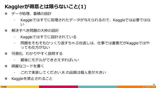 ©DeNA Co.,Ltd. Kagglerが得意とは限らないこと(1) n データ処理、蓄積の設計 ⁃ Kaggleではすでに処理されたデータが与えられるので、Kaggleでは必要ではな い n 解決すべき問題の⼤枠の設計 ⁃ Kagg...