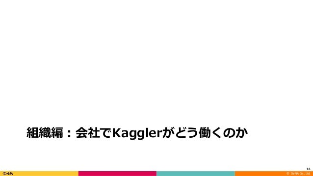 ©DeNA Co.,Ltd. 組織編:会社でKagglerがどう働くのか 16