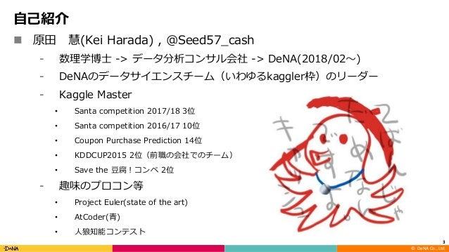 ©DeNA Co.,Ltd. ⾃⼰紹介 n 原⽥ 慧(Kei Harada) , @Seed57_cash ⁃ 数理学博⼠ -> データ分析コンサル会社 -> DeNA(2018/02〜) ⁃ DeNAのデータサイエンスチーム(いわゆるk...
