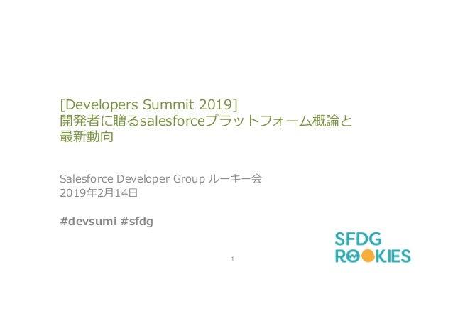 [Developers Summit 2019] 開発者に贈るsalesforceプラットフォーム概論と 最新動向 Salesforce Developer Group ルーキー会 2019年2月14日 #devsumi #sfdg 1