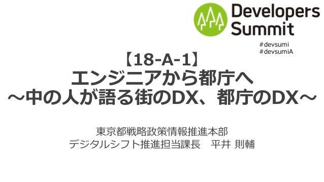 【18-A-1】 エンジニアから都庁へ 〜中の⼈が語る街のDX、都庁のDX〜 東京都戦略政策情報推進本部 デジタルシフト推進担当課⻑ 平井 則輔 #devsumi #devsumiA