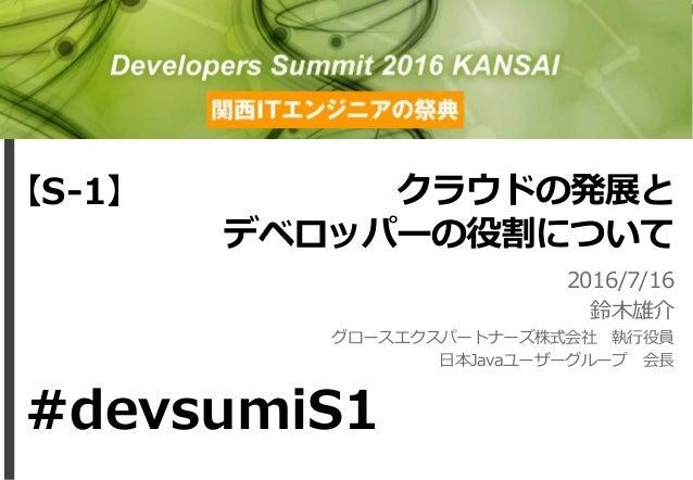 クラウドの発展と デベロッパーの役割について 2016/7/16 鈴木雄介 グロースエクスパートナーズ株式会社 執行役員 日本Javaユーザーグループ 会長 【S-1】 #devsumiS1