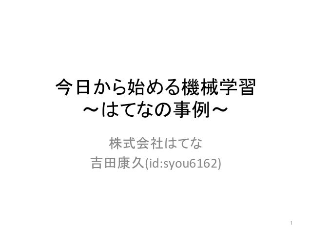 今日から始める機械学習 〜はてなの事例〜 株式会社はてな 吉田康久(id:syou6162) 1