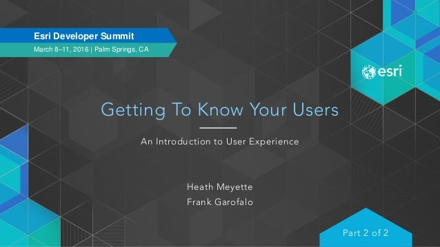 March 8–11, 2016 | Palm Springs, CA Esri Developer Summit Getting To Know Your Users An Introduction to User Experience He...