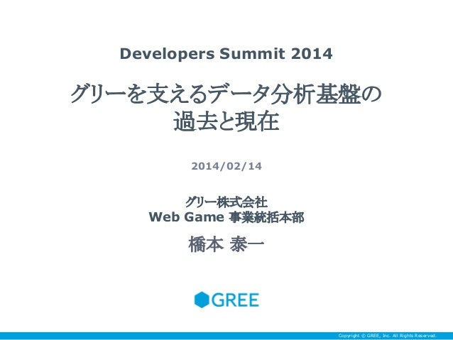 Developers Summit 2014  グリーを支えるデータ分析基盤の 過去と現在 2014/02/14  グリー株式会社 Web Game 事業統括本部  橋本 泰一  Copyright © GREE, Inc. All Right...