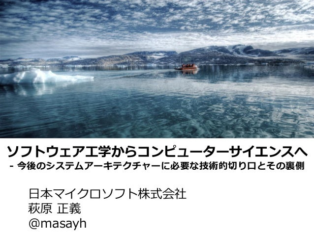 ソフトウェア工学からコンピューターサイエンスへ - 今後のシステムアーキテクチャーに必要な技術的切り口とその裏側  日本マイクロソフト株式会社 萩原 正義 @masayh