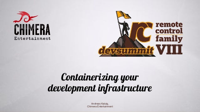 Containerizing your development infrastructure Andreas Katzig, Chimera Entertainment